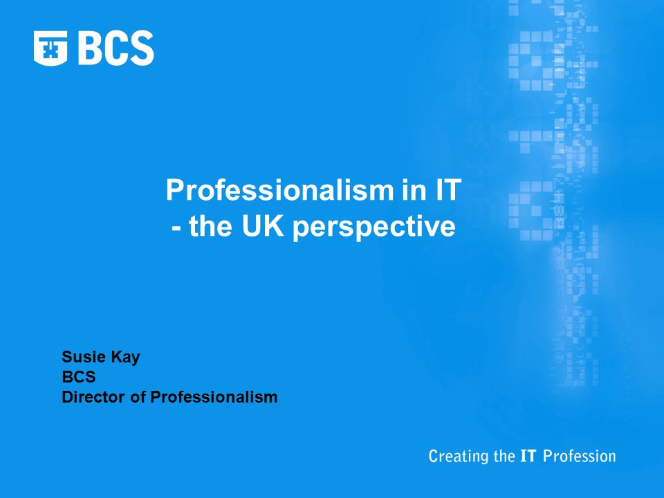 Professionalism in IT - the UK perspective Susie Kay BCS Director of Professionalism