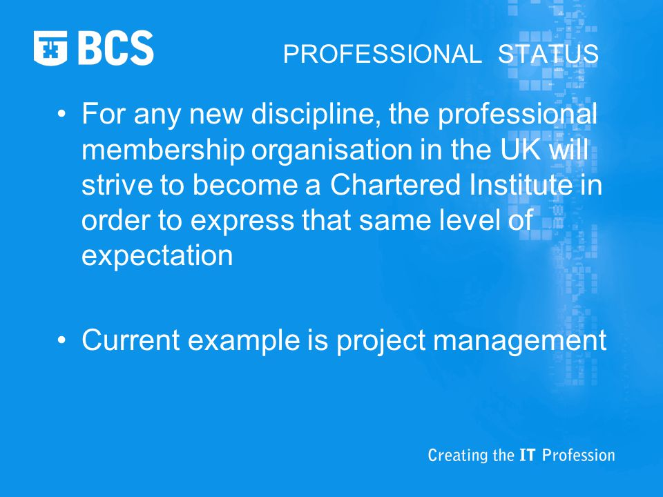PROFESSIONAL STATUS For any new discipline, the professional membership organisation in the UK will strive to become a Chartered Institute in order to express that same level of expectation Current example is project management