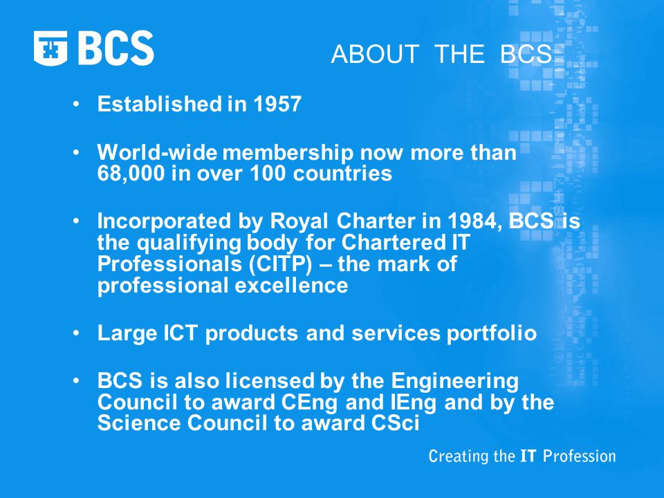 ABOUT THE BCS Established in 1957 World-wide membership now more than 68,000 in over 100 countries Incorporated by Royal Charter in 1984, BCS is the qualifying body for Chartered IT Professionals (CITP) – the mark of professional excellence Large ICT products and services portfolio BCS is also licensed by the Engineering Council to award CEng and IEng and by the Science Council to award CSci