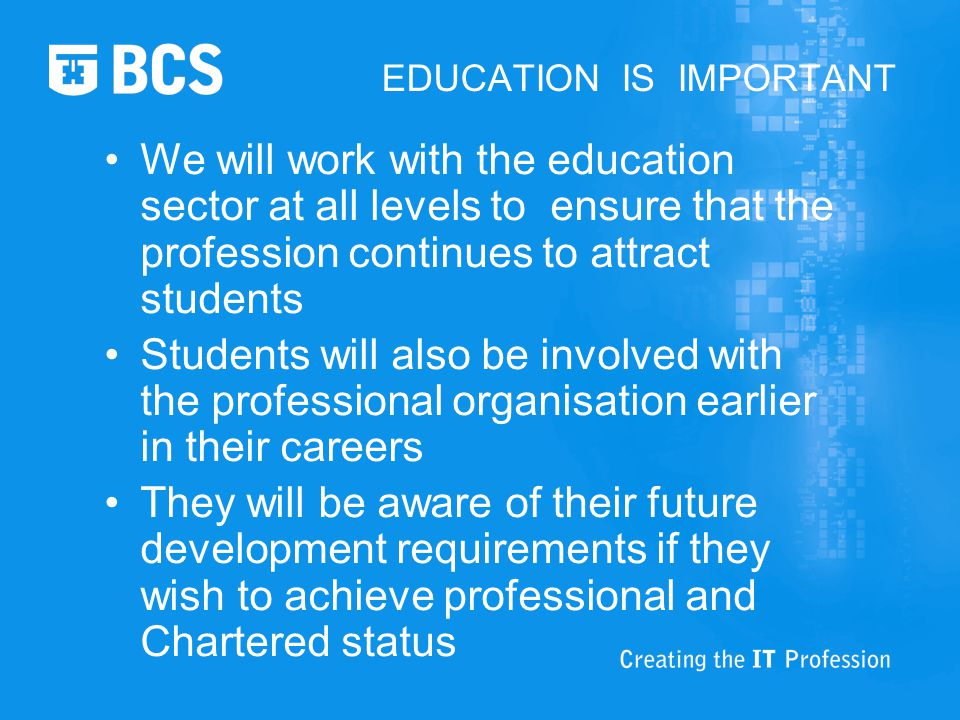 EDUCATION IS IMPORTANT We will work with the education sector at all levels to ensure that the profession continues to attract students Students will also be involved with the professional organisation earlier in their careers They will be aware of their future development requirements if they wish to achieve professional and Chartered status