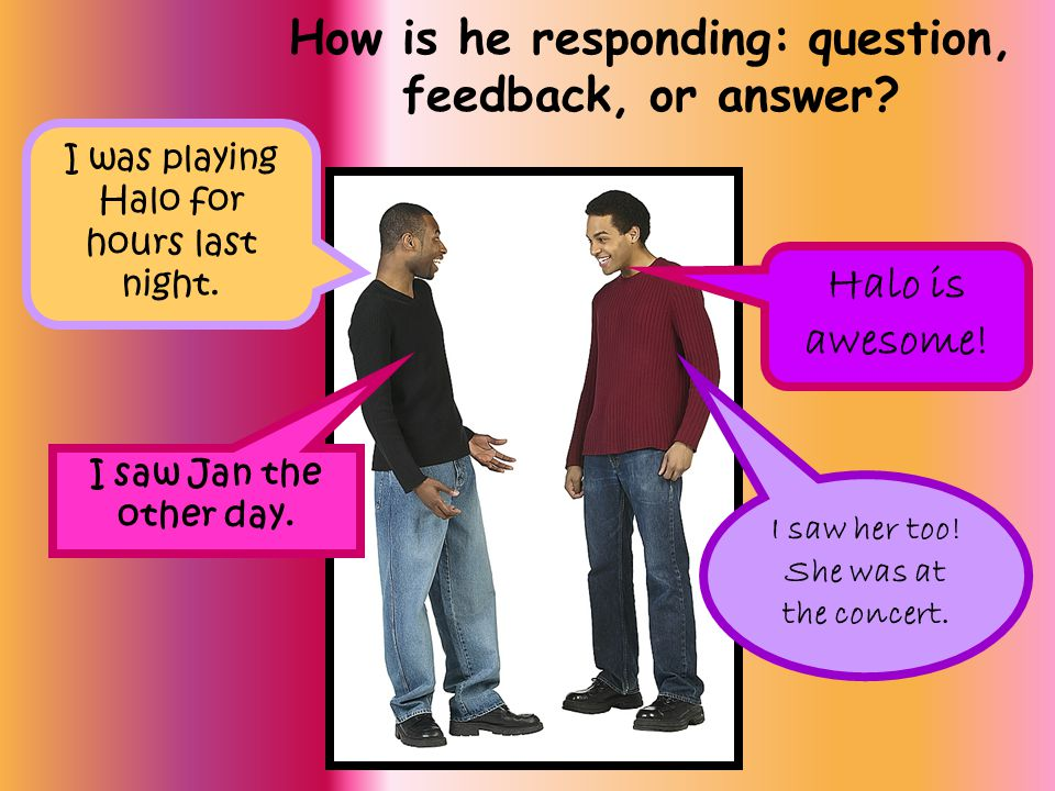 How is he responding: question, feedback, or answer? I was playing Halo for hours last night. Halo is awesome! I saw Jan the other day. I saw her too!