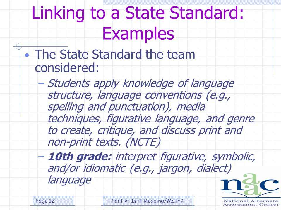 Part V: Is it Reading/Math Page 12 Linking to a State Standard: Examples The State Standard the team considered: –Students apply knowledge of language structure, language conventions (e.g., spelling and punctuation), media techniques, figurative language, and genre to create, critique, and discuss print and non-print texts.