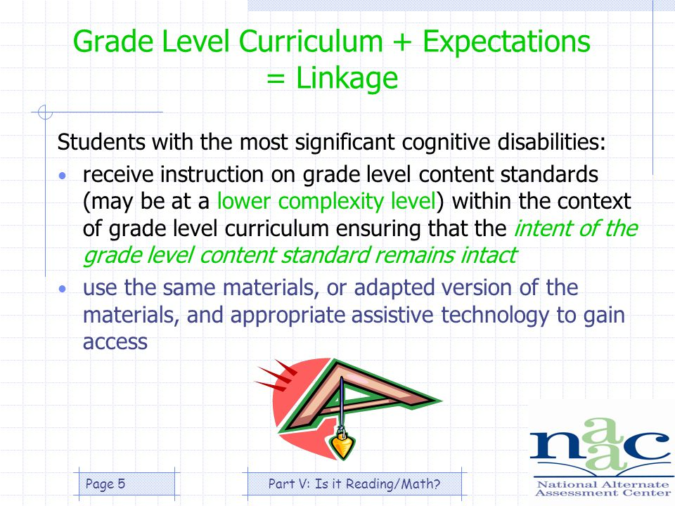 Part V: Is it Reading/Math Page 5 Grade Level Curriculum + Expectations = Linkage Students with the most significant cognitive disabilities: receive instruction on grade level content standards (may be at a lower complexity level) within the context of grade level curriculum ensuring that the intent of the grade level content standard remains intact use the same materials, or adapted version of the materials, and appropriate assistive technology to gain access