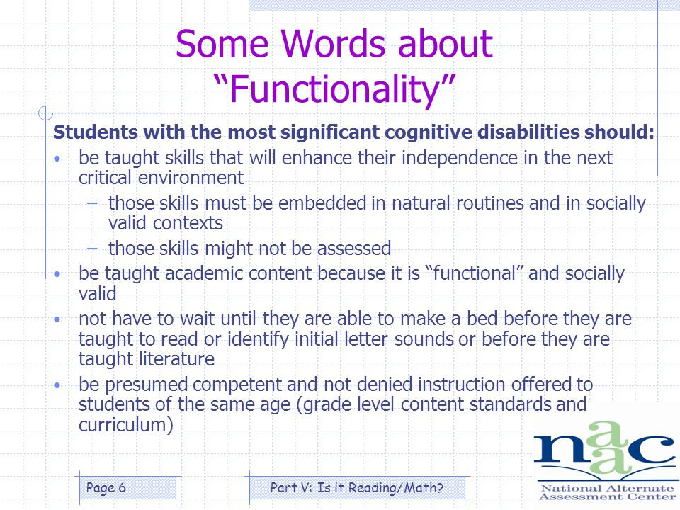 Part V: Is it Reading/Math Page 6 Some Words about Functionality Students with the most significant cognitive disabilities should: be taught skills that will enhance their independence in the next critical environment –those skills must be embedded in natural routines and in socially valid contexts –those skills might not be assessed be taught academic content because it is functional and socially valid not have to wait until they are able to make a bed before they are taught to read or identify initial letter sounds or before they are taught literature be presumed competent and not denied instruction offered to students of the same age (grade level content standards and curriculum)