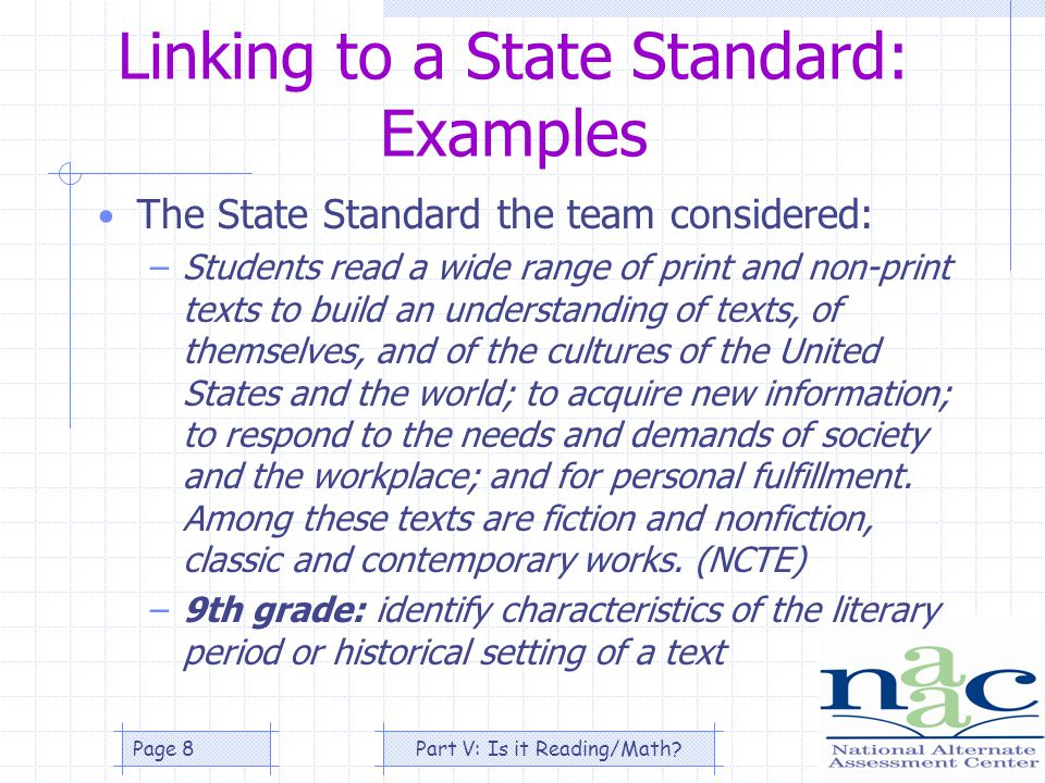 Part V: Is it Reading/Math Page 8 Linking to a State Standard: Examples The State Standard the team considered: –Students read a wide range of print and non-print texts to build an understanding of texts, of themselves, and of the cultures of the United States and the world; to acquire new information; to respond to the needs and demands of society and the workplace; and for personal fulfillment.