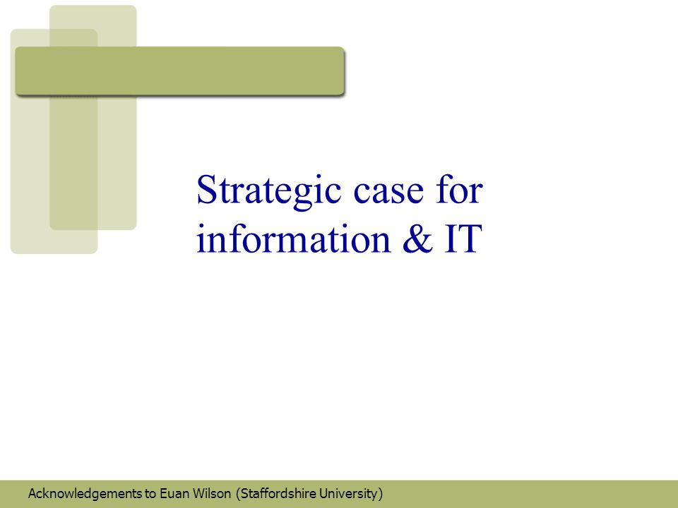 Strategic case for IS/IT 'strategic' - 2 components: –strategy long term issues –'programmes' of activity creating future company 'vision'/direction –tactics short term issues –'projects'/'opportunities' meeting business immediate needs