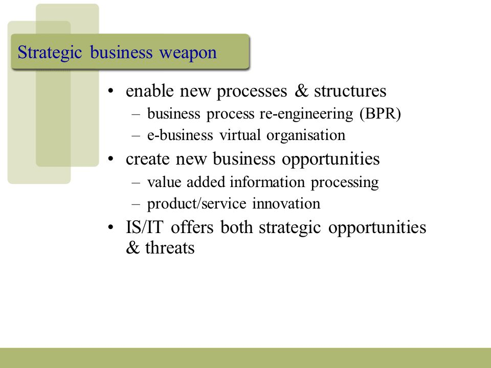 Strategic business weapon enable new processes & structures –business process re-engineering (BPR) –e-business virtual organisation create new business opportunities –value added information processing –product/service innovation IS/IT offers both strategic opportunities & threats
