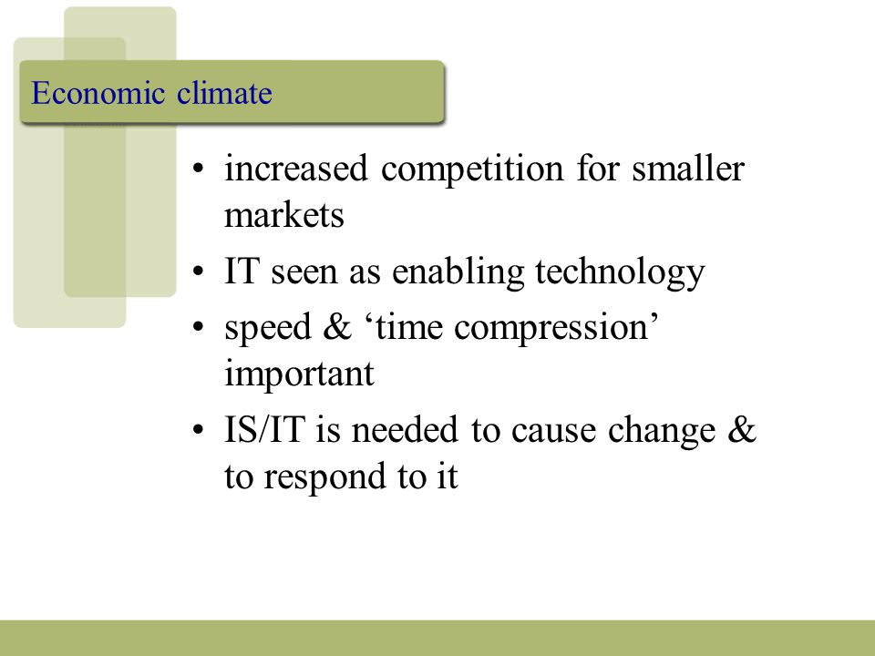 Economic climate increased competition for smaller markets IT seen as enabling technology speed & 'time compression' important IS/IT is needed to cause change & to respond to it