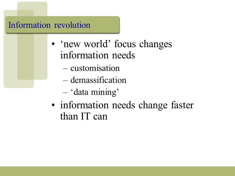 Information revolution 'new world' focus changes information needs –customisation –demassification –'data mining' information needs change faster than IT can