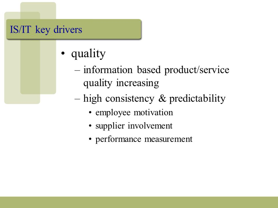 IS/IT key drivers quality –information based product/service quality increasing –high consistency & predictability employee motivation supplier involvement performance measurement