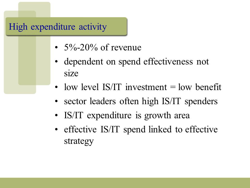 High expenditure activity 5%-20% of revenue dependent on spend effectiveness not size low level IS/IT investment = low benefit sector leaders often high IS/IT spenders IS/IT expenditure is growth area effective IS/IT spend linked to effective strategy