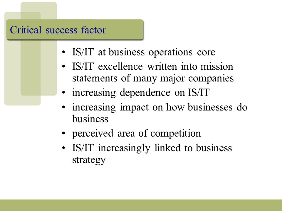 Critical success factor IS/IT at business operations core IS/IT excellence written into mission statements of many major companies increasing dependence on IS/IT increasing impact on how businesses do business perceived area of competition IS/IT increasingly linked to business strategy