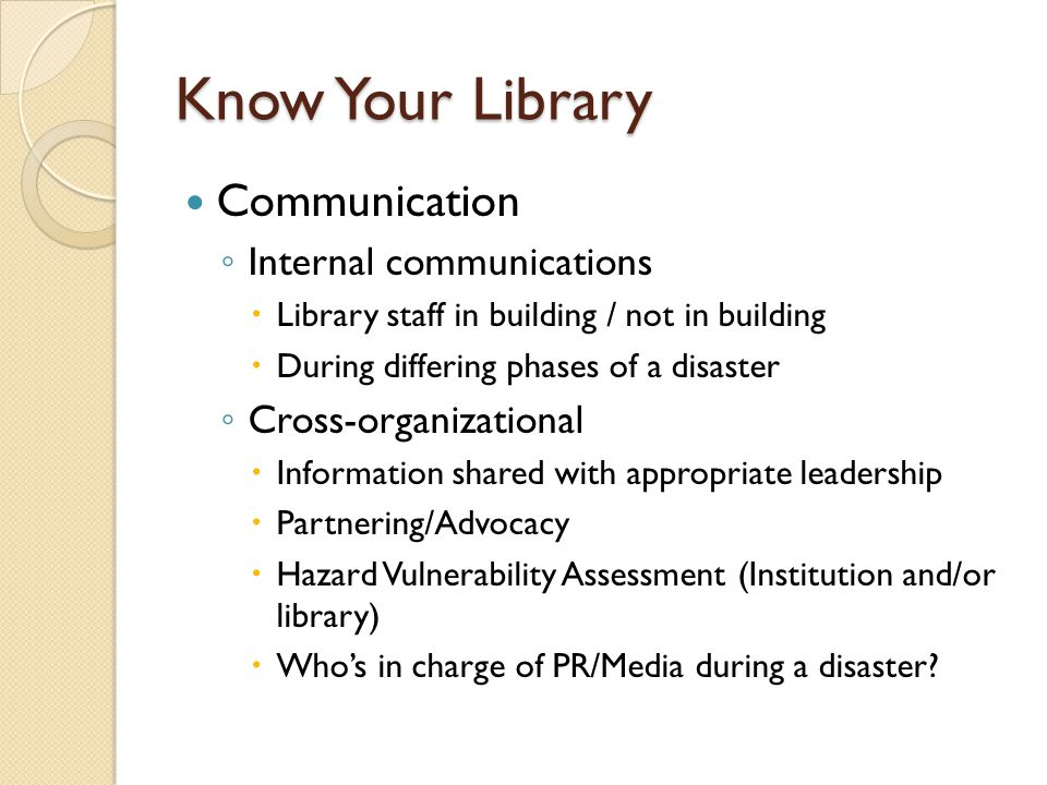 Know Your Library Communication ◦ Internal communications  Library staff in building / not in building  During differing phases of a disaster ◦ Cross-organizational  Information shared with appropriate leadership  Partnering/Advocacy  Hazard Vulnerability Assessment (Institution and/or library)  Who's in charge of PR/Media during a disaster
