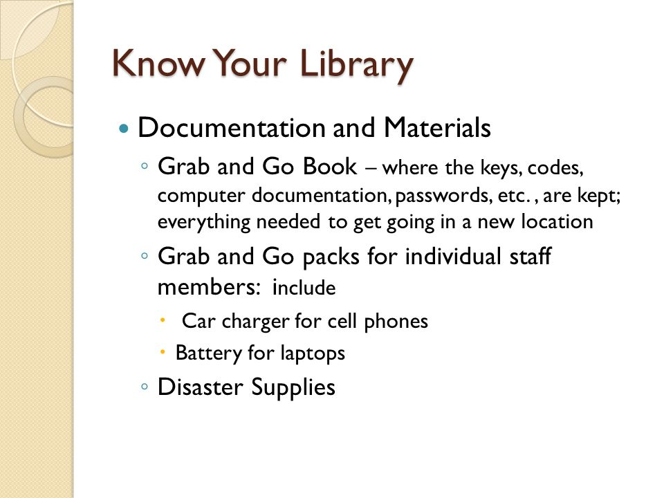 Know Your Library Documentation and Materials ◦ Grab and Go Book – where the keys, codes, computer documentation, passwords, etc., are kept; everything needed to get going in a new location ◦ Grab and Go packs for individual staff members: i nclude  Car charger for cell phones  Battery for laptops ◦ Disaster Supplies