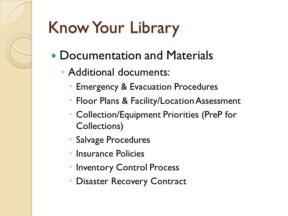 Know Your Library Documentation and Materials ◦ Additional documents:  Emergency & Evacuation Procedures  Floor Plans & Facility/Location Assessment  Collection/Equipment Priorities (PreP for Collections)  Salvage Procedures  Insurance Policies  Inventory Control Process  Disaster Recovery Contract
