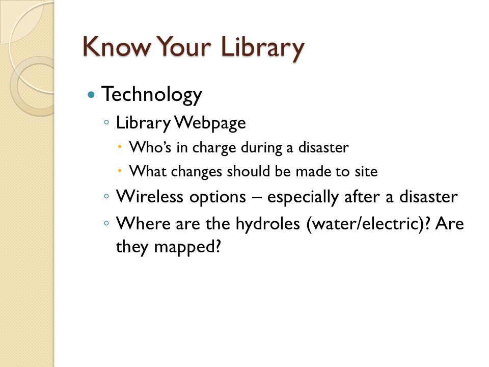 Know Your Library Technology ◦ Library Webpage  Who's in charge during a disaster  What changes should be made to site ◦ Wireless options – especially after a disaster ◦ Where are the hydroles (water/electric).