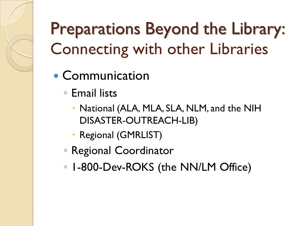 Preparations Beyond the Library: Preparations Beyond the Library: Connecting with other Libraries Communication ◦  lists  National (ALA, MLA, SLA, NLM, and the NIH DISASTER-OUTREACH-LIB)  Regional (GMRLIST) ◦ Regional Coordinator ◦ Dev-ROKS (the NN/LM Office)