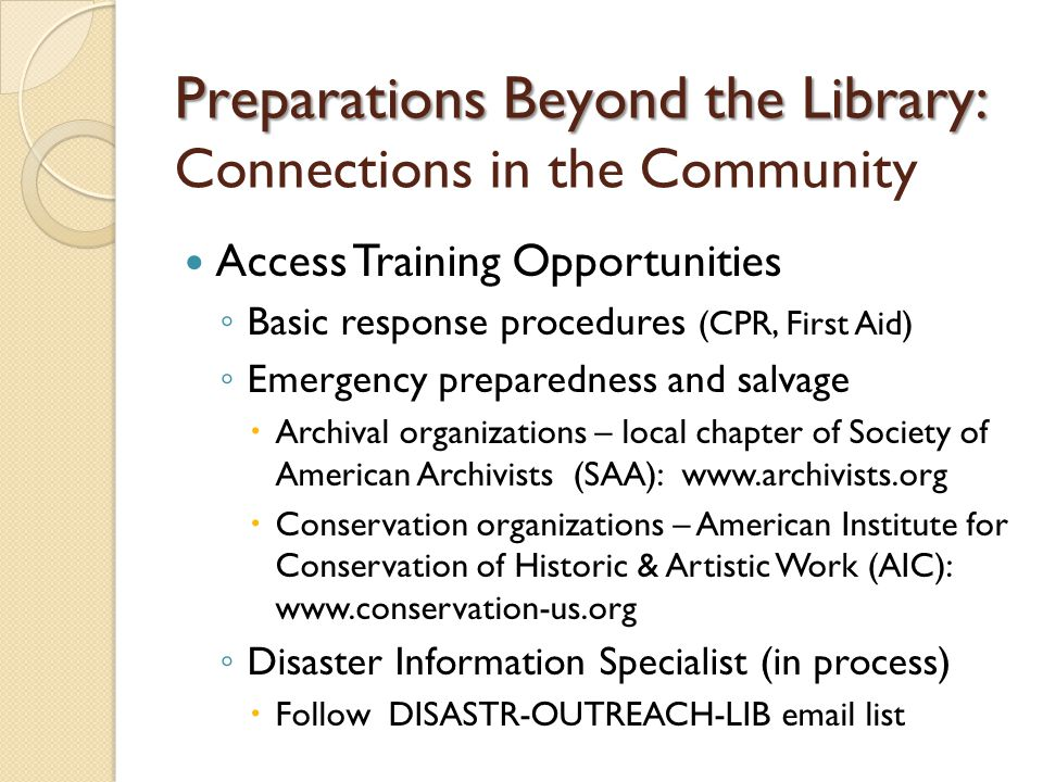Preparations Beyond the Library: Preparations Beyond the Library: Connections in the Community Access Training Opportunities ◦ Basic response procedures (CPR, First Aid) ◦ Emergency preparedness and salvage  Archival organizations – local chapter of Society of American Archivists (SAA):    Conservation organizations – American Institute for Conservation of Historic & Artistic Work (AIC):   ◦ Disaster Information Specialist (in process)  Follow DISASTR-OUTREACH-LIB  list