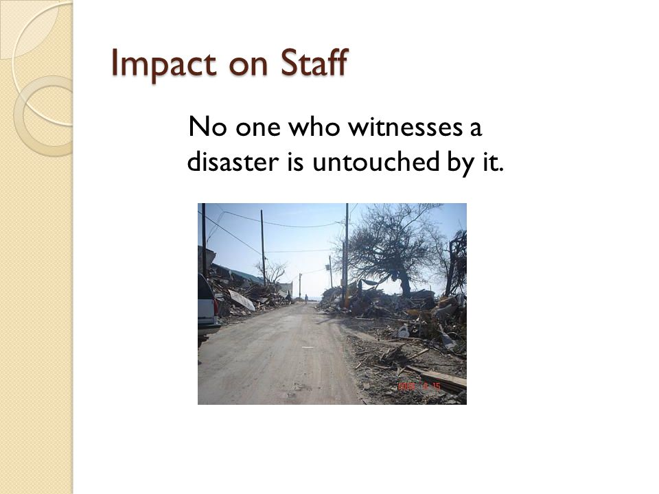 Impact on Staff No one who witnesses a disaster is untouched by it.