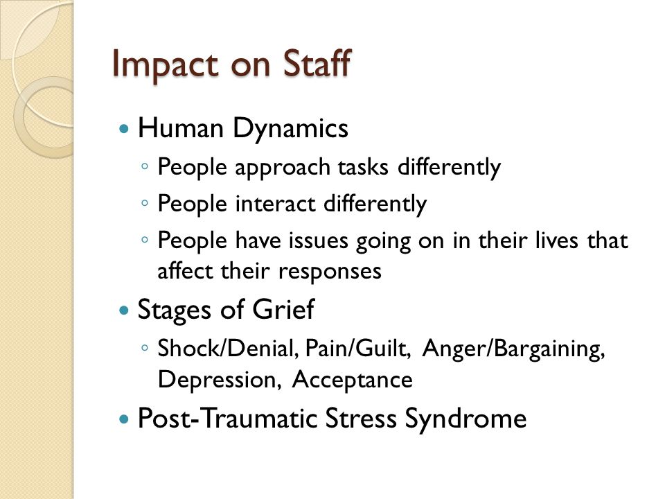 Impact on Staff Human Dynamics ◦ People approach tasks differently ◦ People interact differently ◦ People have issues going on in their lives that affect their responses Stages of Grief ◦ Shock/Denial, Pain/Guilt, Anger/Bargaining, Depression, Acceptance Post-Traumatic Stress Syndrome