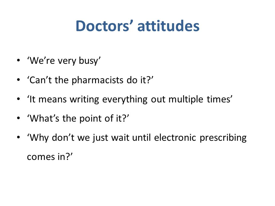 Doctors' attitudes 'We're very busy' 'Can't the pharmacists do it?' 'It means writing everything out multiple times' 'What's the point of it?' 'Why don't we just wait until electronic prescribing comes in?'