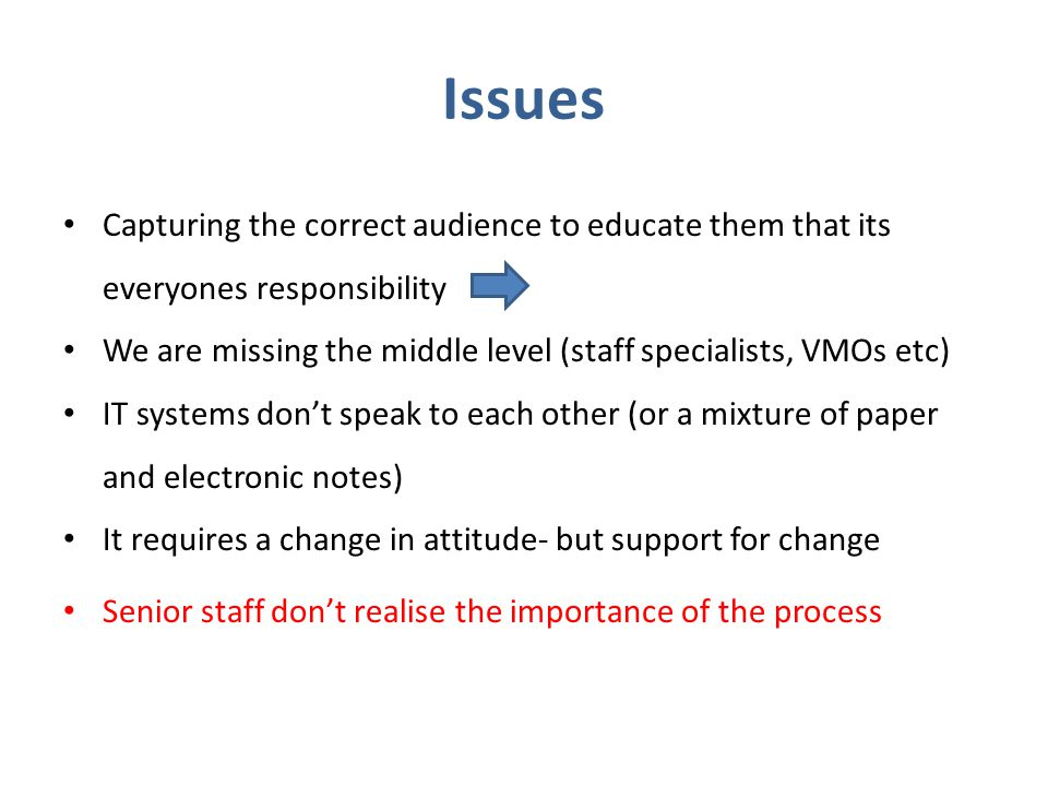 Issues Capturing the correct audience to educate them that its everyones responsibility We are missing the middle level (staff specialists, VMOs etc) IT systems don't speak to each other (or a mixture of paper and electronic notes) It requires a change in attitude- but support for change Senior staff don't realise the importance of the process