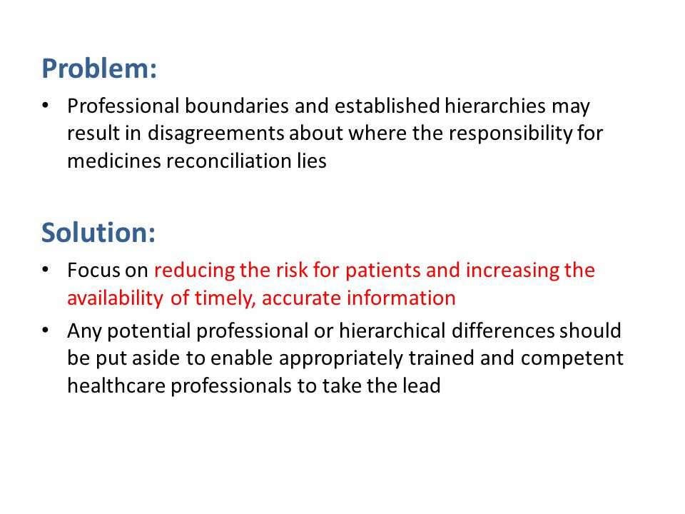Problem: Professional boundaries and established hierarchies may result in disagreements about where the responsibility for medicines reconciliation lies Solution: Focus on reducing the risk for patients and increasing the availability of timely, accurate information Any potential professional or hierarchical differences should be put aside to enable appropriately trained and competent healthcare professionals to take the lead