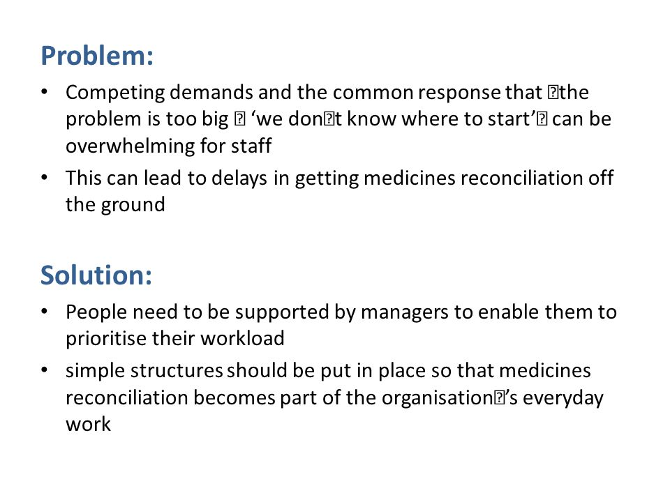 Problem: Competing demands and the common response that 'the problem is too big — 'we don't know where to start'' can be overwhelming for staff This can lead to delays in getting medicines reconciliation off the ground Solution: People need to be supported by managers to enable them to prioritise their workload simple structures should be put in place so that medicines reconciliation becomes part of the organisation''s everyday work