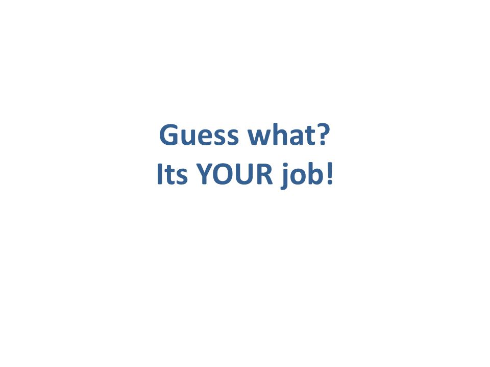 Guess what? Its YOUR job!