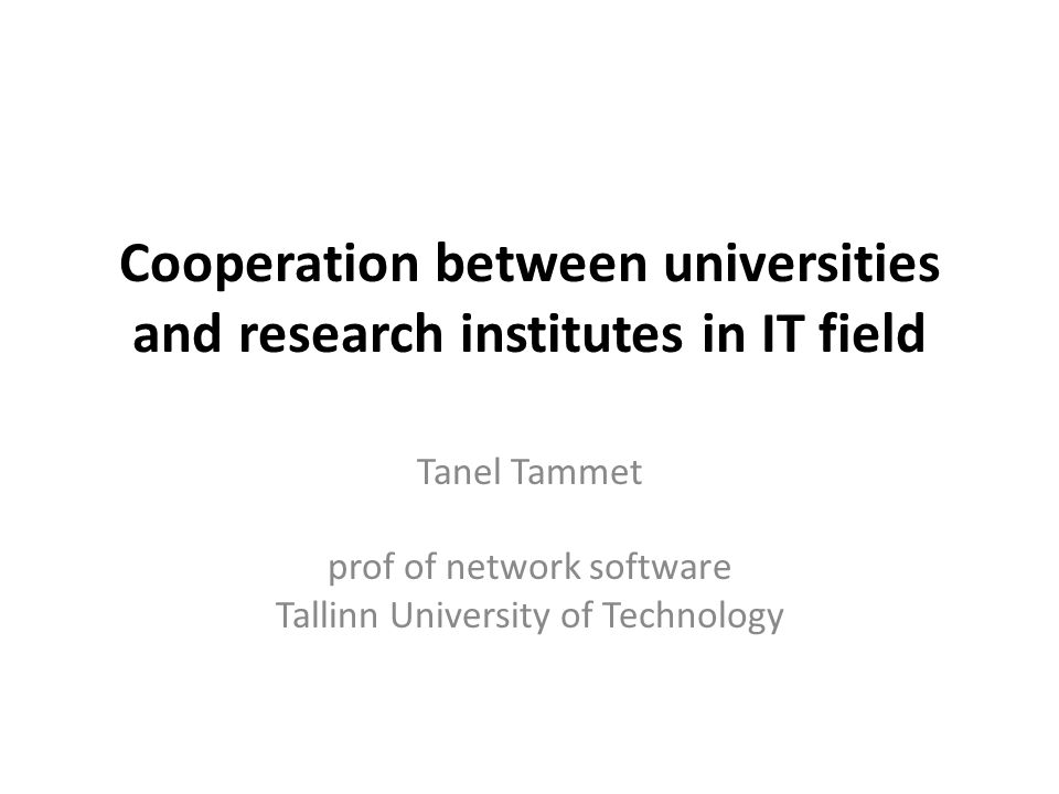 Cooperation between universities and research institutes in IT field Tanel Tammet prof of network software Tallinn University of Technology