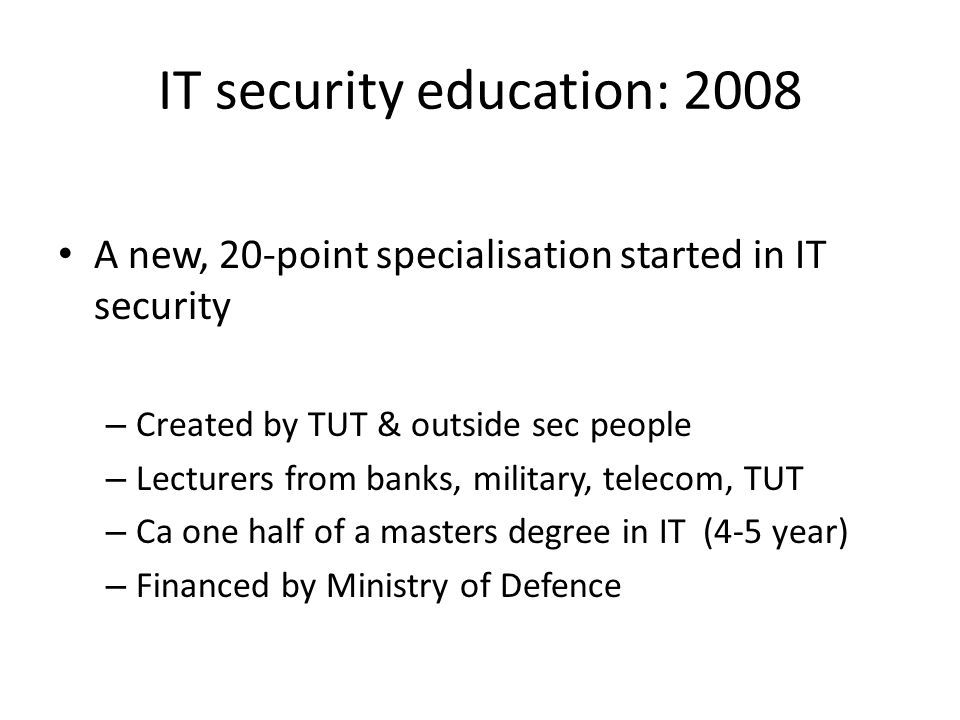 IT security education: 2008 A new, 20-point specialisation started in IT security – Created by TUT & outside sec people – Lecturers from banks, milita