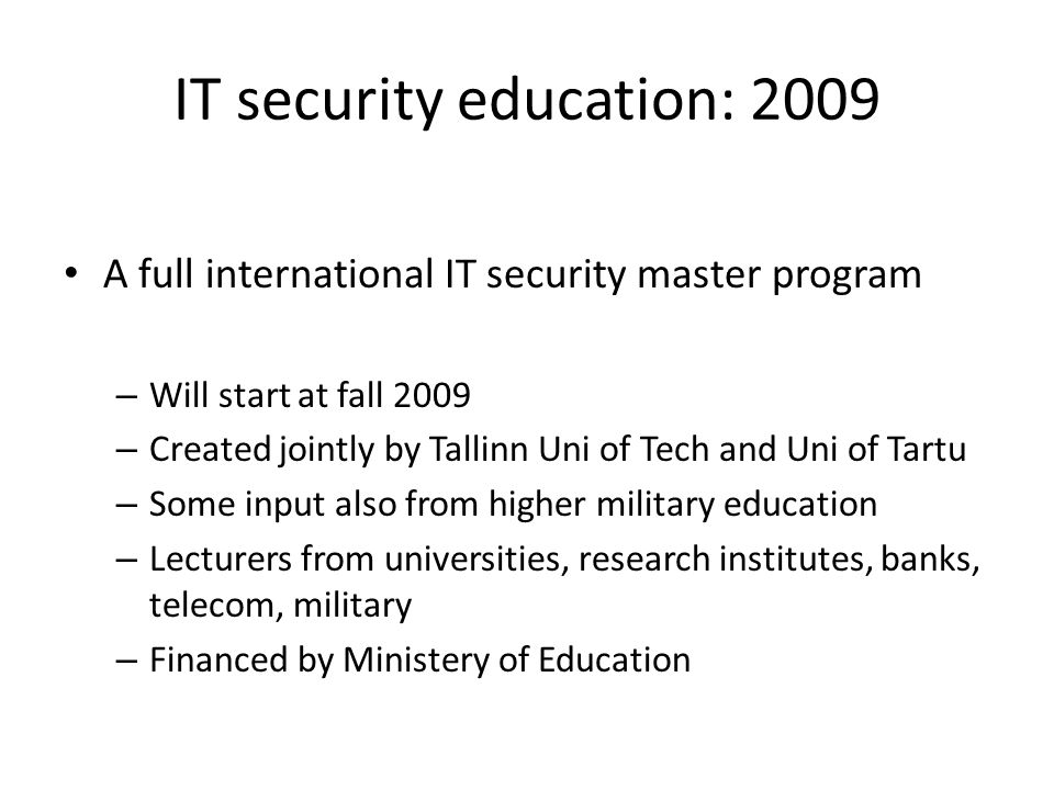 IT security education: 2009 A full international IT security master program – Will start at fall 2009 – Created jointly by Tallinn Uni of Tech and Uni