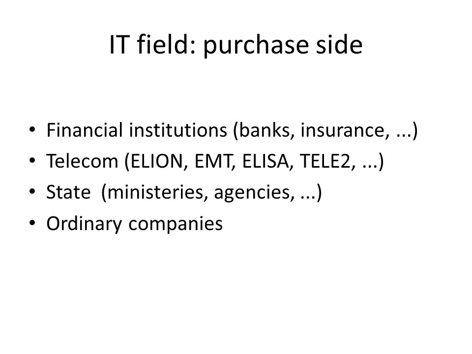 IT field: purchase side Financial institutions (banks, insurance,...) Telecom (ELION, EMT, ELISA, TELE2,...) State (ministeries, agencies,...) Ordinar