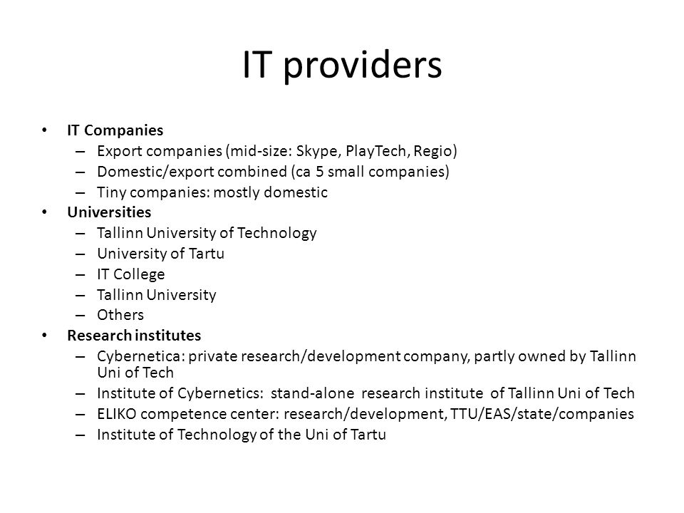 IT providers IT Companies – Export companies (mid-size: Skype, PlayTech, Regio) – Domestic/export combined (ca 5 small companies) – Tiny companies: mostly domestic Universities – Tallinn University of Technology – University of Tartu – IT College – Tallinn University – Others Research institutes – Cybernetica: private research/development company, partly owned by Tallinn Uni of Tech – Institute of Cybernetics: stand-alone research institute of Tallinn Uni of Tech – ELIKO competence center: research/development, TTU/EAS/state/companies – Institute of Technology of the Uni of Tartu