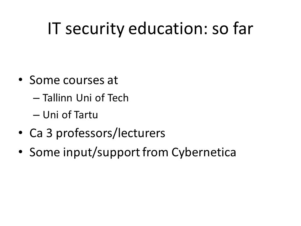 IT security education: so far Some courses at – Tallinn Uni of Tech – Uni of Tartu Ca 3 professors/lecturers Some input/support from Cybernetica