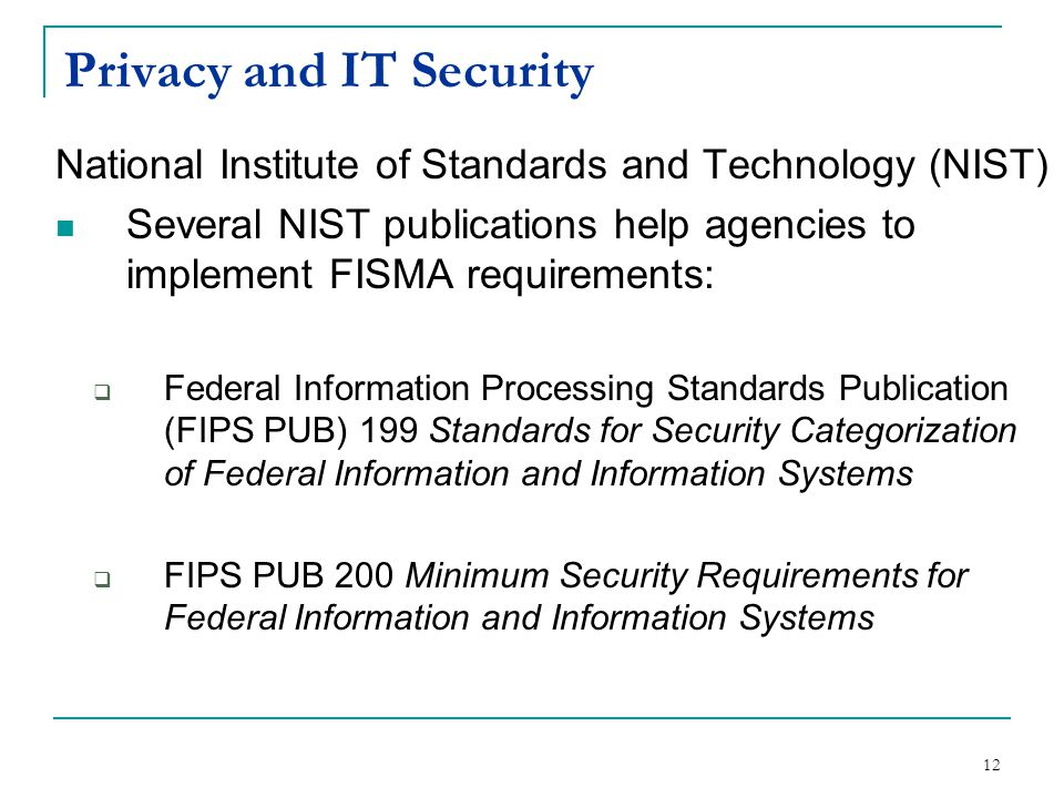Privacy and IT Security National Institute of Standards and Technology (NIST) Several NIST publications help agencies to implement FISMA requirements:  Federal Information Processing Standards Publication (FIPS PUB) 199 Standards for Security Categorization of Federal Information and Information Systems  FIPS PUB 200 Minimum Security Requirements for Federal Information and Information Systems 12