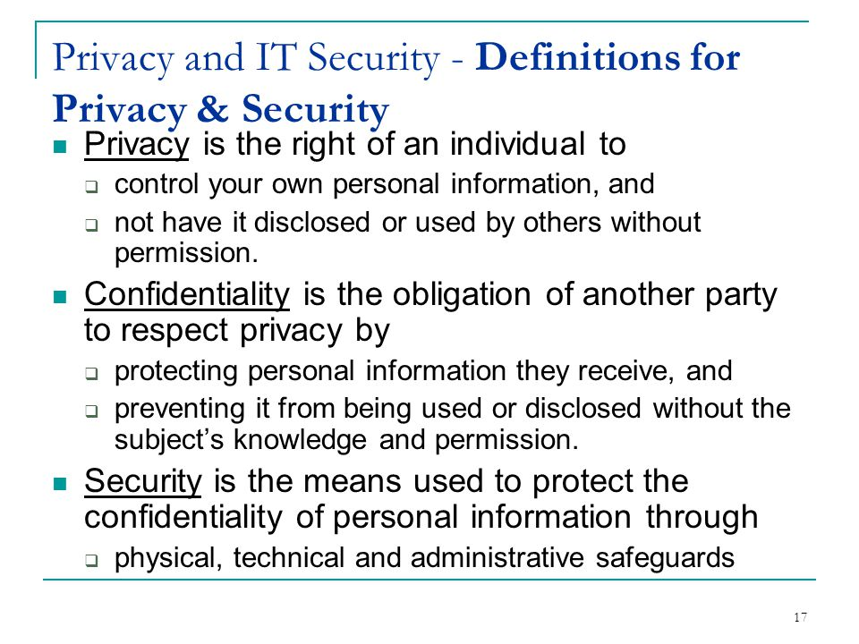 Privacy is the right of an individual to  control your own personal information, and  not have it disclosed or used by others without permission.