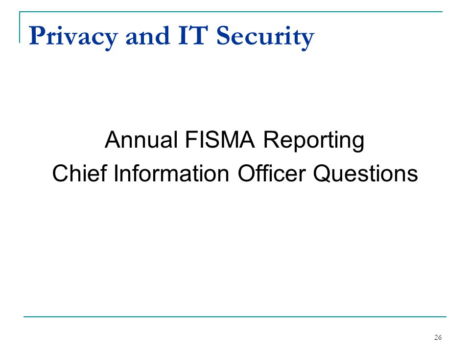 Privacy and IT Security Annual FISMA Reporting Chief Information Officer Questions 26
