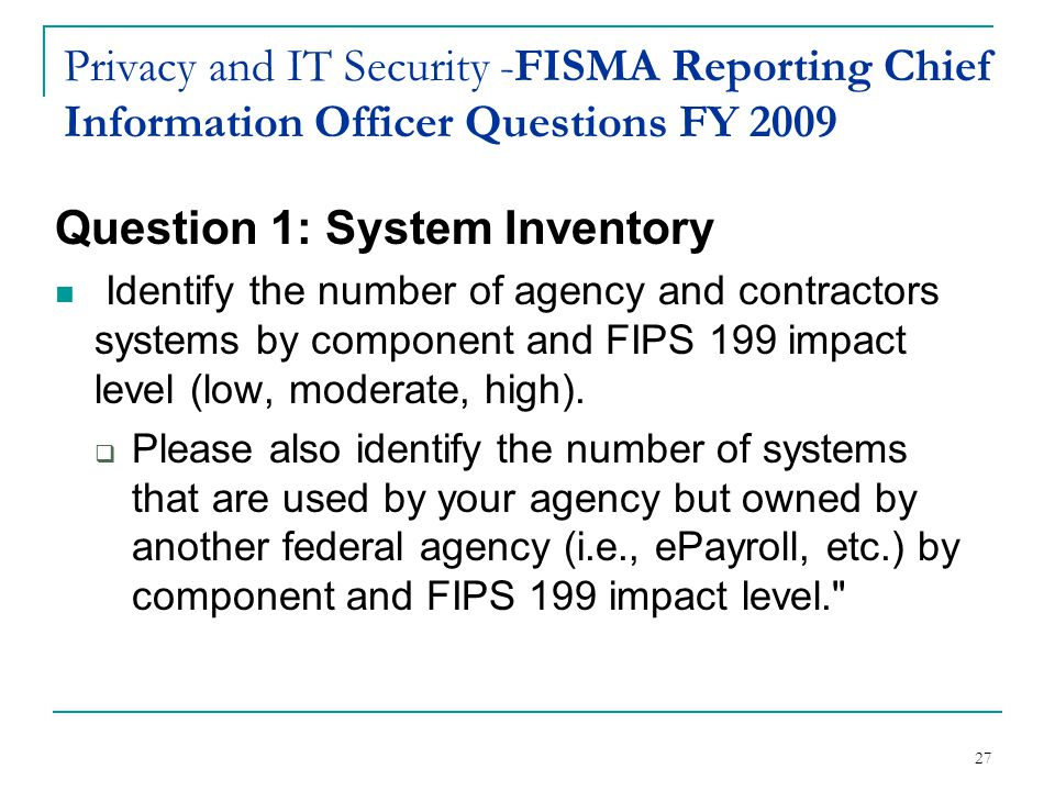 27 Privacy and IT Security -FISMA Reporting Chief Information Officer Questions FY 2009 Question 1: System Inventory Identify the number of agency and contractors systems by component and FIPS 199 impact level (low, moderate, high).