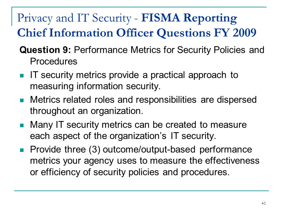 41 Privacy and IT Security - FISMA Reporting Chief Information Officer Questions FY 2009 Question 9: Performance Metrics for Security Policies and Procedures IT security metrics provide a practical approach to measuring information security.