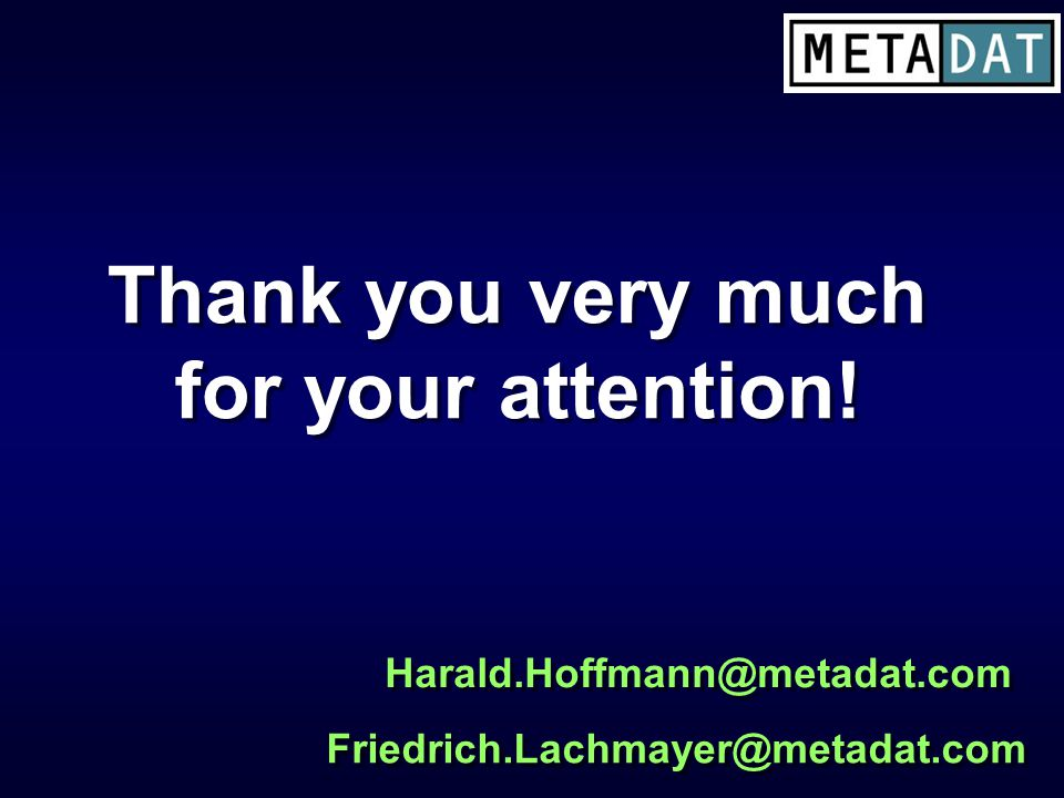 Thank you very much for your attention! Thank you very much for your attention! Harald.Hoffmann@metadat.com Friedrich.Lachmayer@metadat.com