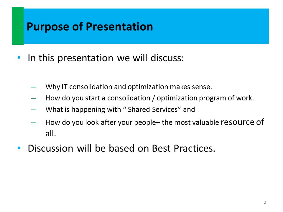 Purpose of Presentation In this presentation we will discuss: – Why IT consolidation and optimization makes sense.