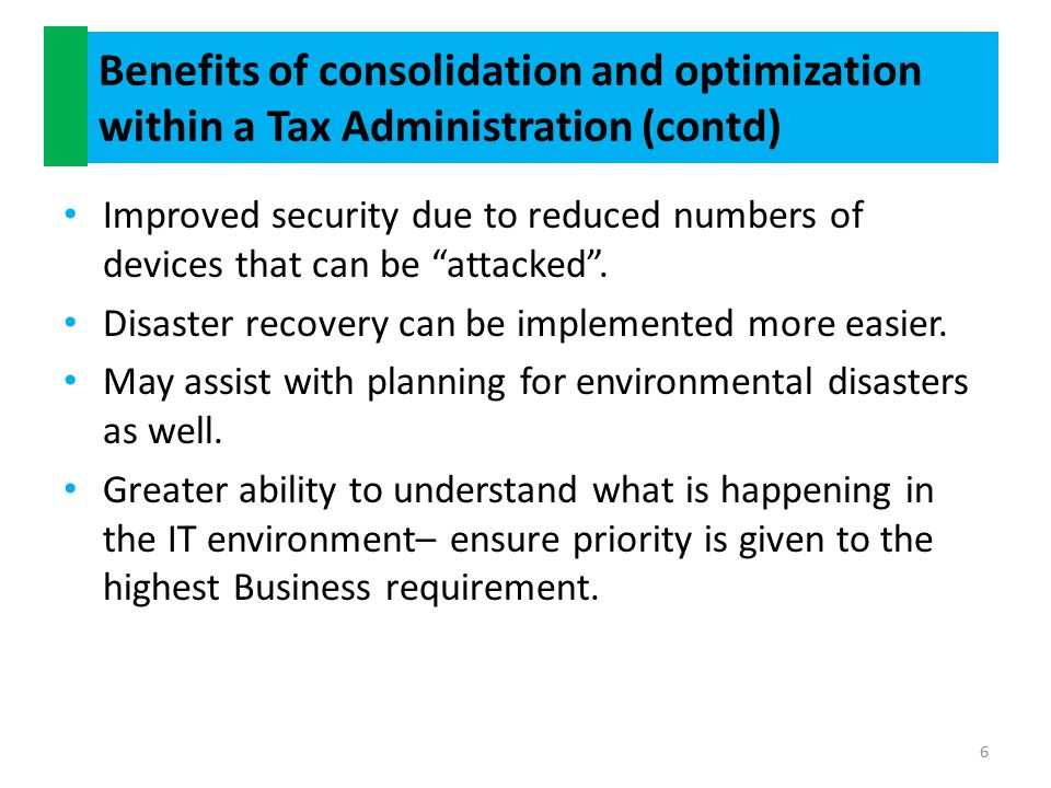 Benefits of consolidation and optimization within a Tax Administration (contd) Improved security due to reduced numbers of devices that can be attacked .