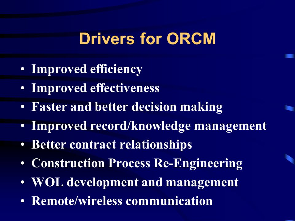 Drivers for ORCM Improved efficiency Improved effectiveness Faster and better decision making Improved record/knowledge management Better contract relationships Construction Process Re-Engineering WOL development and management Remote/wireless communication