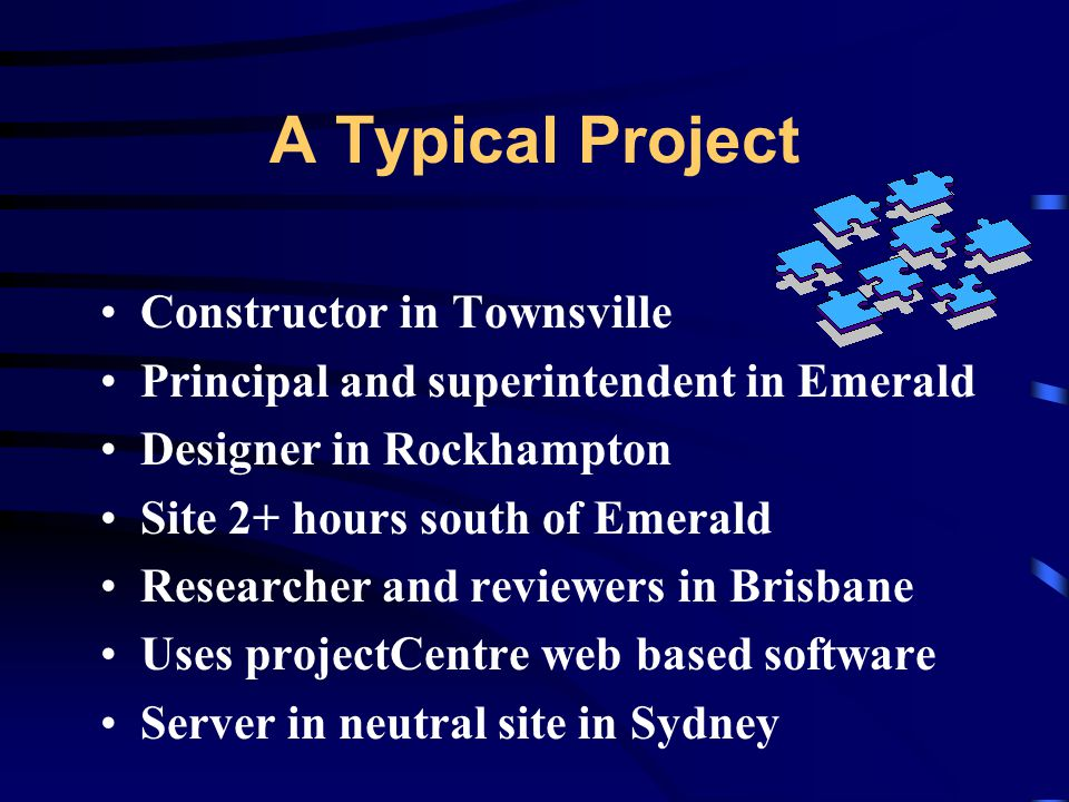 A Typical Project Constructor in Townsville Principal and superintendent in Emerald Designer in Rockhampton Site 2+ hours south of Emerald Researcher and reviewers in Brisbane Uses projectCentre web based software Server in neutral site in Sydney