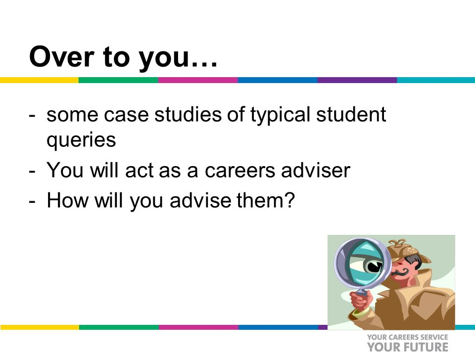 Over to you… -some case studies of typical student queries -You will act as a careers adviser -How will you advise them