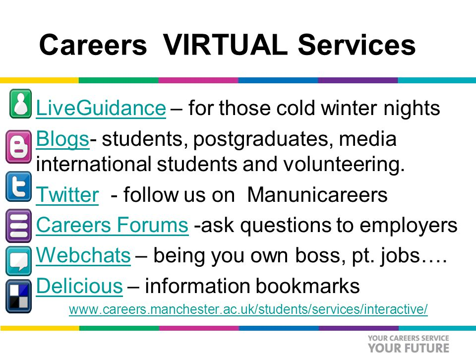 Careers VIRTUAL Services LiveGuidance – for those cold winter nightsLiveGuidance Blogs- students, postgraduates, media international students and volunteering.Blogs Twitter - follow us on ManunicareersTwitter Careers Forums -ask questions to employersCareers Forums Webchats – being you own boss, pt.