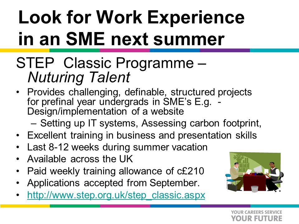 Look for Work Experience in an SME next summer STEP Classic Programme – Nuturing Talent Provides challenging, definable, structured projects for prefinal year undergrads in SME's E.g.