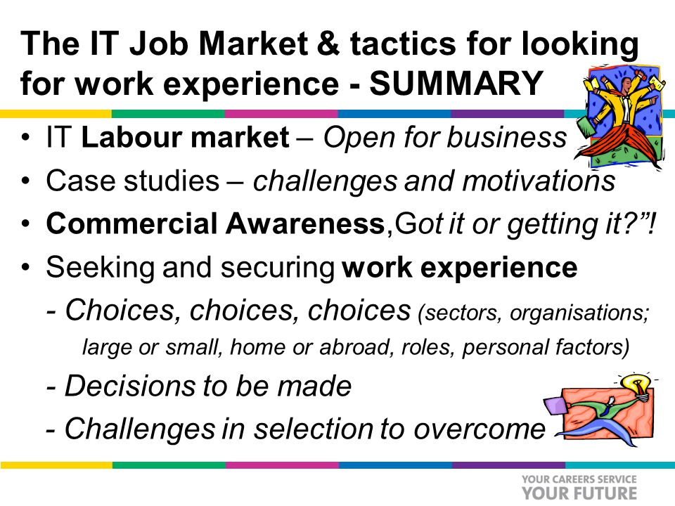 The IT Job Market & tactics for looking for work experience - SUMMARY IT Labour market – Open for business Case studies – challenges and motivations Commercial Awareness,Got it or getting it .