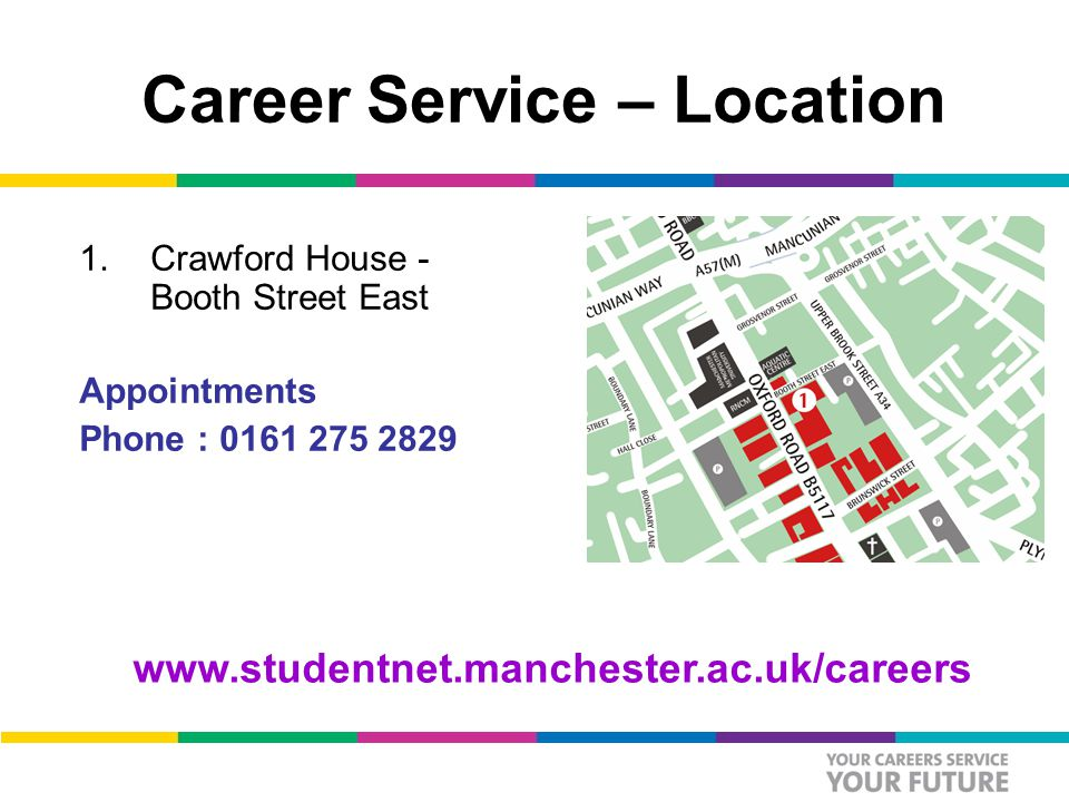 Career Service – Location 1.Crawford House - Booth Street East Appointments Phone : 0161 275 2829 www.studentnet.manchester.ac.uk/careers